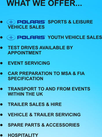 WHAT WE OFFER...    �	 		               SPORTS & LEISURE   VEHICLE SALES  �	                                YOUTH VEHICLE SALES  �	 TEST DRIVES AVAILABLE BY   APPOINTMENT  �	 EVENT SERVICING   �	 CAR PREPARATION TO MSA & FIA  SPECIFICATION  �	 TRANSPORT TO AND FROM EVENTS  WITHIN THE UK  �	 TRAILER SALES & HIRE  �	 VEHICLE & TRAILER SERVICING  �	 SPARE PARTS & ACCESSORIES  �	 HOSPITALITY
